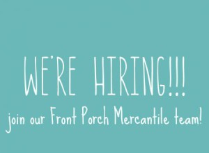 Front Porch Mercantile is Hiring